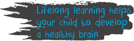 Lifelong learning helps your child to develop a healthy brain